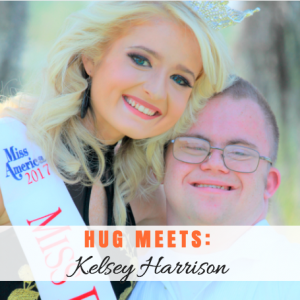 "Hug Meets: Kelsey Harrison. Kelsey has built a platform of ""Celebration of Abilities"" through her beauty competitions. Inspired to be an advocate for inclusion by her brother."